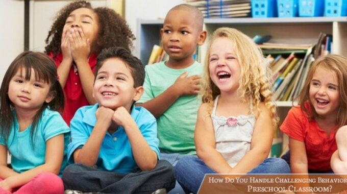 How Do You Handle Challenging Behaviors In A Preschool Classroom?